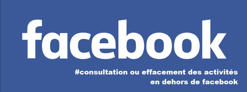 Consultation ou Effacement de votre activité en dehors de Facebook
